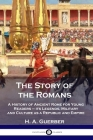 The Story of the Romans: A History of Ancient Rome for Young Readers - its Legends, Military and Culture as a Republic and Empire Cover Image
