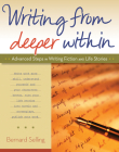 Writing from Deeper Within: Advanced Steps in Writing Fiction and Life Stories Cover Image