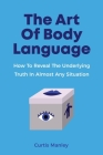 The Art Of Body Language: How To Reveal The Underlying Truth In Almost Any Situation Cover Image