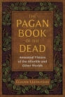 The Pagan Book of the Dead: Ancestral Visions of the Afterlife and Other Worlds Cover Image