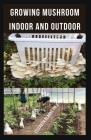 Growing Mushroom Indoor and Outdoor: Easy Guide To Growing Mushroom Indoor And Outdoor ( Everything You Need To Know ) Cover Image