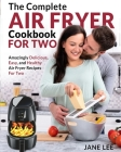 Air Fryer Cookbook For Two: The Complete Air Fryer Cookbook - Amazingly Delicious, Easy, and Healthy Air Fryer Recipes For Two Cover Image