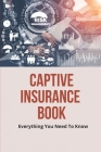 Captive Insurance Book: Everything You Need To Know: Facts About Captive Insurance Cover Image