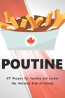 Poutine: 87 Recipes for Cooking and Loving the National Dish of Canada Cover Image