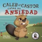 Caleb el Castor tiene un caso de las preocurrugas: Brave the Beaver Has the Worry Warts (Spanish Edition) Cover Image