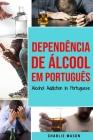 Dependência de Álcool Em português/ Alcohol Addiction In Portuguese: Como Parar de Beber e se Recuperar da Dependência do Álcool Cover Image