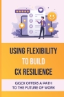 Using Flexibility To Build CX Resilience: GigCX Offers A Path To The Future Of Work: Gig Platform Cover Image