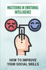 Mastering In Emotional Intelligence: How To Improve Your Social Skills: How Does Body Language Help Us When Communicating Cover Image