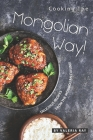 Cooking the Mongolian Way!: Delicious Recipes from The Mongolian Cuisine! Cover Image