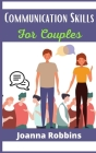 Communication Skills for Couples: Improve Emotional Intelligence, Build a Mindful Relationship, and Grow Empathy for Each Other. Improve Confidence, S Cover Image