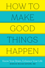 How to Make Good Things Happen: Know Your Brain, Enhance Your Life Cover Image