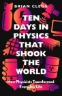 Ten Days in Physics That Shook the World: How Physicists Transformed Everyday Life Cover Image