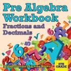 Pre Algebra Workbook 6th Grade: Fractions and Decimals (Baby Professor Learning Books) Cover Image