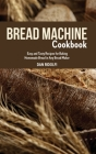 Bread Machine Cookbook: Easy and Tasty Recipes for Baking Homemade Bread in Any Bread Maker Cover Image