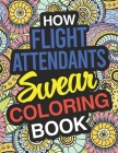 How Flight Attendants Swear: Flight Attendant Coloring Book For Swearing Like A Flight Attendant: Flight Attendant Gifts Birthday & Christmas Prese Cover Image