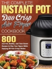 The Complete Instant Pot Duo Crisp Air Fryer Cookbook: 800 Low-Fat, Healthy, and Time-Saved Recipes to Stay Your Figure While Enjoying Oil-Free Crispy Cover Image