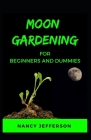 Moon Gardening For Beginners and Dummies: Sure Guide To A Thriving Moon Garden! Cover Image