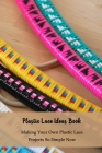 Plastic Lace Ideas Book: Making Your Own Plastic Lace Projects So Simple Now: Plastic Lace Crafts for Kids Cover Image