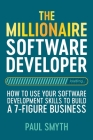 The Millionaire Software Developer: How To Use Your Software Development Skills To Build A 7-Figure Business Cover Image