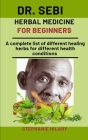 Dr. Sebi Herbal Medicine For Beginners: A Complete List Of Different Healing Herbs For Different Health Conditions Cover Image