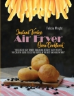 Instant Vortex Air Fryer Oven Cookbook: 100 Quick & Easy Dinner, Snack and Dessert Tasty Recipes, The Creative Guide To Use The Vortex In The Best And Cover Image