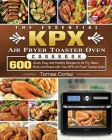 The Essential KPX Air Fryer Toaster Oven Cookbook: 600 Quick, Easy and Healthy Recipes to Air Fry, Bake, Broil, and Roast with Your KPX Air Fryer Toas Cover Image
