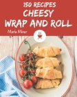 150 Cheesy Wrap and Roll Recipes: Best Cheesy Wrap and Roll Cookbook for Dummies Cover Image