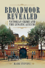 Broadmoor Revealed: Victorian Crime and the Lunatic Asylum Cover Image