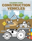 Construction Vehicles Coloring Book: Perfect Gift For Toddlers And Kids Learn About Diggers Cranes Dumpers Trucks Build Cover Image