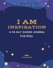 I Am Inspiration: A 90-Day Guided Journal for Kids (Ages 8 -12) Cover Image