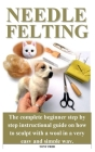 Needle Felting: The complete beginner step by step instructional guide on how to sculpt with a wool in a very easy and simple way. Cover Image