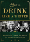 How to Drink Like a Writer: Recipes for the Cocktails and Libations That Inspired 100 Literary Greats Cover Image