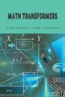 Math Transformers: A Great Introduction To Math Transformations: Children'S Advanced Math Books Cover Image