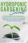 Hidroponic Gardening Secrets: A Complete Beginner's Guide to Build an Effective Hydroponic System. Improve Your Gardening Techniques, Learn the Secr Cover Image
