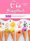 Eis Rezeptbuch: 500 Rezepte zur Herstellung eigener Eiscreme mit einfachen und leicht gefrorenen Cover Image