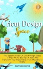 Cricut Design Space: Your Specific Guide On Cricut Design Space, To Know At The Best How It Works And Transform Your Project Ideas From Tho Cover Image