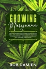 Growing Marijuana: The How to Grow Potent Weed in Small Places Bible. Easy and Complete Guide for Beginners to Grow Indoors & Outdoors Ca Cover Image
