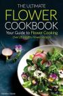 The Ultimate Flower Cookbook, Your Guide to Flower Cooking: Over 25 Healthy Flower Recipes! Cover Image