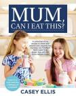 Mum, Can I Eat This?: A collection of my recipes to share with anyone who requires low fructose, low FODMAP, table-sugar free, gluten free, Cover Image