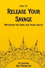 How to: Release Your Savage: Motivation for Teens and Young Adults Cover Image