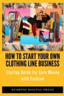 How to Start your own Clothing Line Business: Startup Guide for Earn Money with Fashion Cover Image