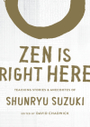 Zen Is Right Here: Teaching Stories and Anecdotes of Shunryu Suzuki, Author of Zen Mind, Beginner's Mind Cover Image