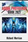 Adobe Photoshop Guide 2021: The Complete Tutorial for Beginners Using Adobe Photoshop to Master the Art of Creating Amazing Graphic Designs and Pr Cover Image