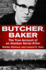 Butcher, Baker: The True Account of an Alaskan Serial Killer Cover Image
