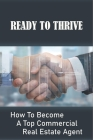 Ready To Thrive: How To Become A Top Commercial Real Estate Agent: How To Succeed As A Commercial Real Estate Agent Cover Image