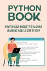Python Book: How To build Predictive Machine Learning Models Step By Step: Machine Learning Models Cover Image