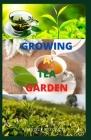 Growing a Tea Garden: Gardener's Guide To Managing and Settling Up Your Tea Garden Cover Image