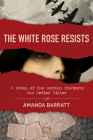 The White Rose Resists: A Novel of the German Students Who Defied Hitler Cover Image