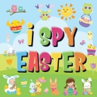 I Spy Easter: Can You Find the Bunny, Painted Egg, and Candy? - A Fun Easter Activity Book for Kids 2-5! Cover Image