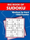 Big Book of Sudoku - Medium to Hard - 1000 Puzzles: Huge Bargain Collection of 1000 Puzzles and Solutions, Medium to Hard Level, Tons of Challenge for Cover Image